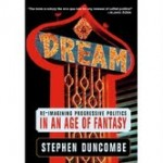 Dream: Re-Imagining Progressive Politics in an Age of Fantasy by Stephen Duncombe